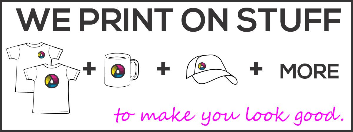 We print on stuff to make you look good